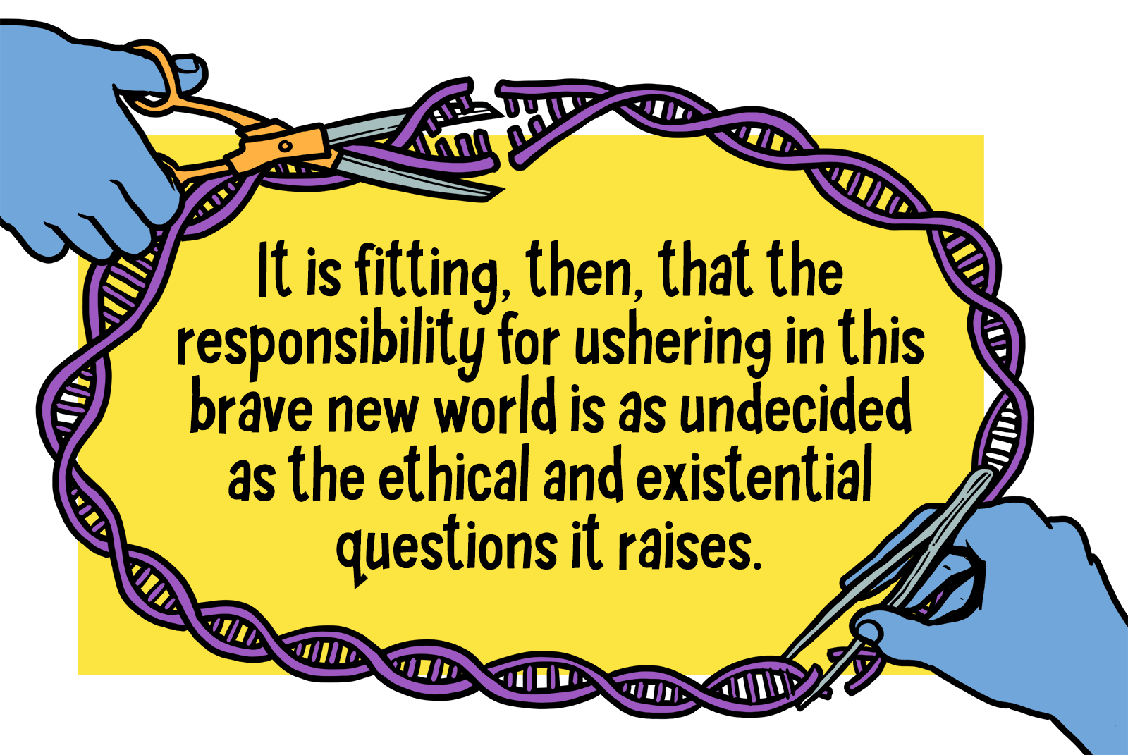 """Text reads: """"It is fitting then, that the responsibility for ushering in this brave new world is as undecided as the ethical and existential questions it raises."""" Bordering the text are strands of DNA. A hand is snipping parts of it, and a glue bottle is featured at the top left corner of the border."""
