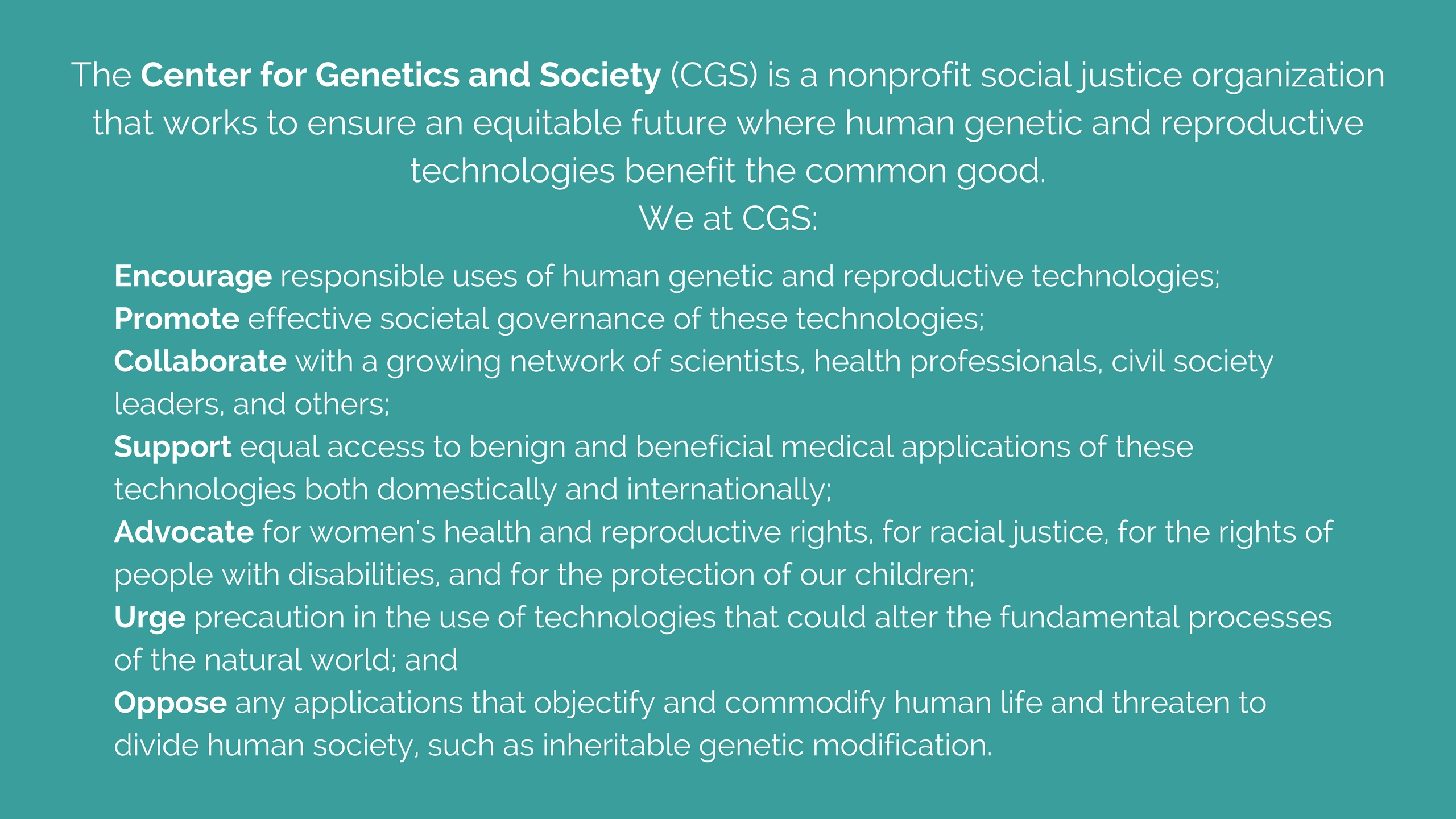 CGS's mission is to encourage responsible uses and effecitve governance of human genetic and assisted reproductive technologies