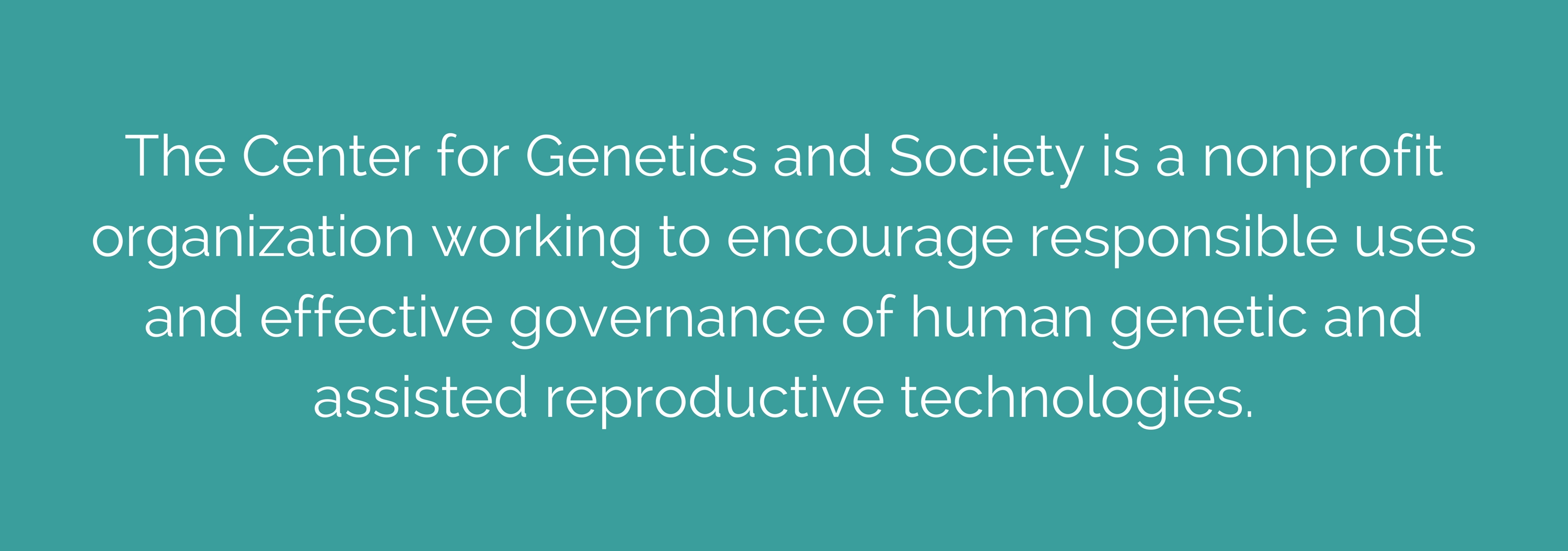 CGS encourages responsible uses and effecitve governance of human genetic and assisted reproductive technologies