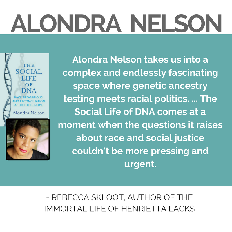 "Quote from Rebeccas Skloot, Author of The Immortal Life of Henrieta Lacks, ""Alondra Nelson takes us into a complex and endlessly fascinating space where genetic ancestry testing meets racial politics. ... The Social Life of DNA comes at a moment when the questions it raises about race and social justice couldn't be more pressing and urgent."